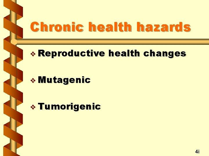Chronic health hazards v Reproductive health changes v Mutagenic v Tumorigenic 4 i