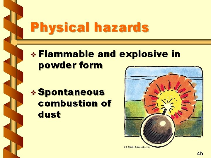 Physical hazards v Flammable and explosive in powder form v Spontaneous combustion of dust