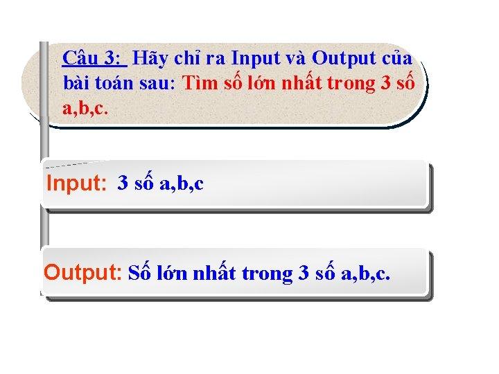 Câu 3: Hãy chỉ ra Input và Output của bài toán sau: Tìm số