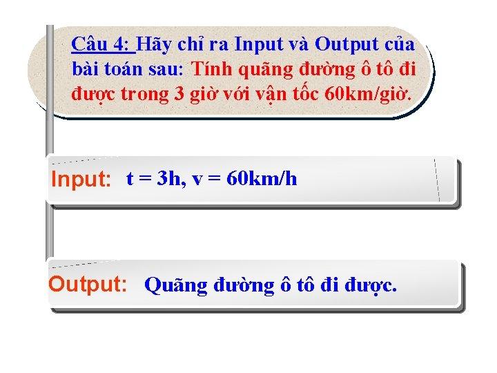 Câu 4: Hãy chỉ ra Input và Output của bài toán sau: Tính quãng