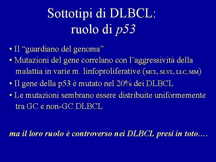 """Sottotipi di DLBCL: ruolo di p 53 • Il """"guardiano del genoma"""" • Mutazioni"""