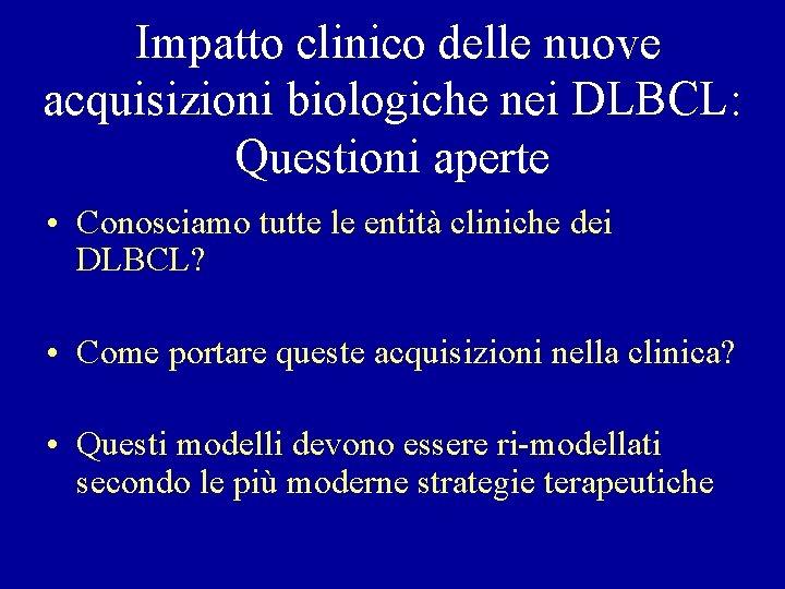 Impatto clinico delle nuove acquisizioni biologiche nei DLBCL: Questioni aperte • Conosciamo tutte le