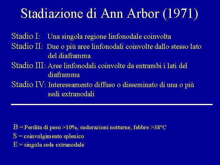 Stadiazione di Ann Arbor (1971) Stadio I: Una singola regione linfonodale coinvolta Stadio II: