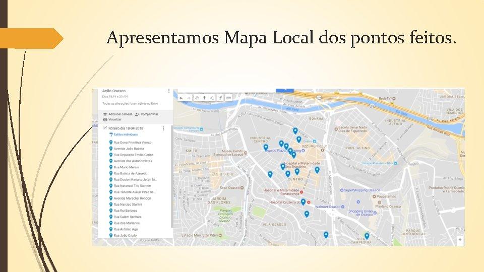 Apresentamos Mapa Local dos pontos feitos.