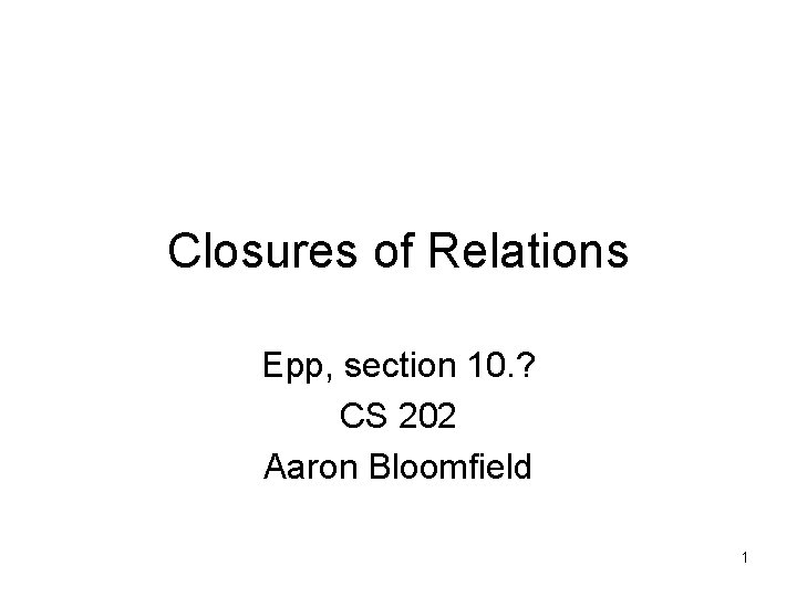 Closures of Relations Epp, section 10. ? CS 202 Aaron Bloomfield 1