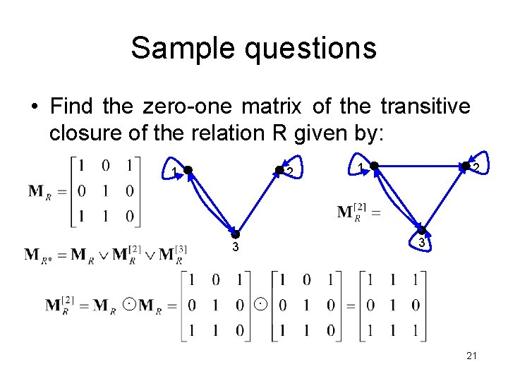 Sample questions • Find the zero-one matrix of the transitive closure of the relation