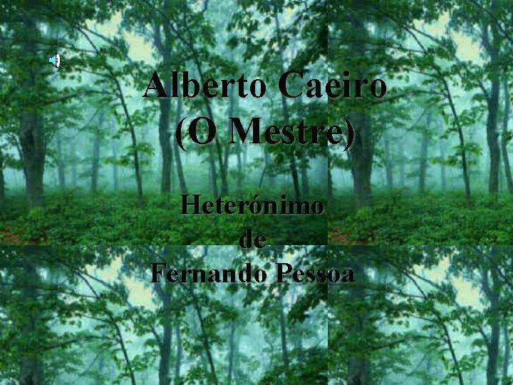 Alberto Caeiro (O Mestre) Heterónimo de Fernando Pessoa