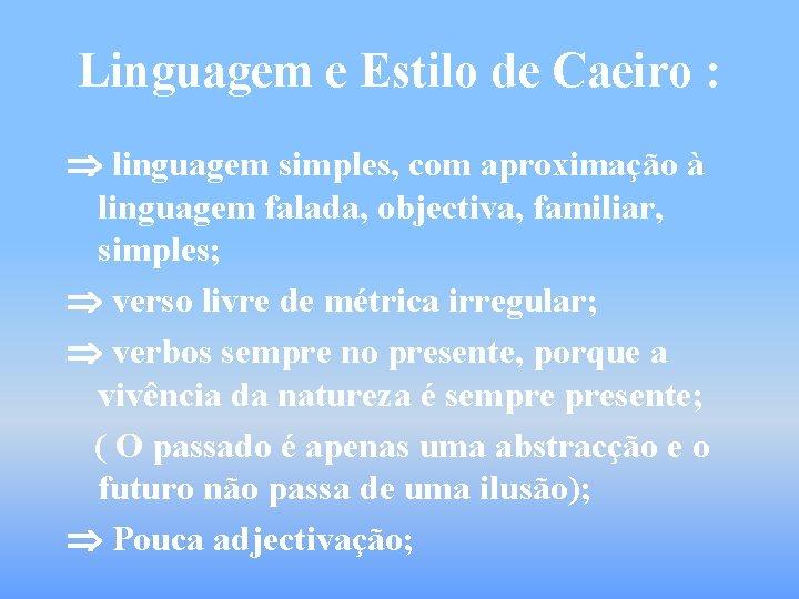 Linguagem e Estilo de Caeiro : linguagem simples, com aproximação à linguagem falada, objectiva,