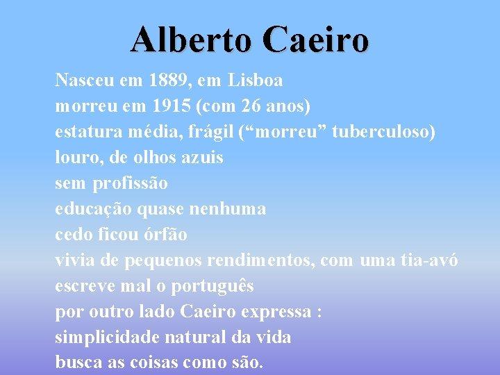 Alberto Caeiro Nasceu em 1889, em Lisboa morreu em 1915 (com 26 anos) estatura