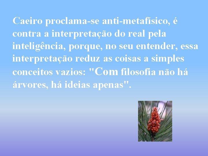 Caeiro proclama-se anti-metafísico, é contra a interpretação do real pela inteligência, porque, no seu