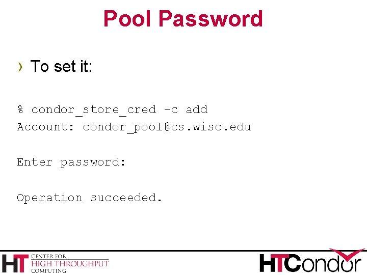 Pool Password › To set it: % condor_store_cred -c add Account: condor_pool@cs. wisc. edu