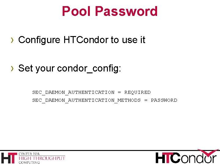 Pool Password › Configure HTCondor to use it › Set your condor_config: SEC_DAEMON_AUTHENTICATION =
