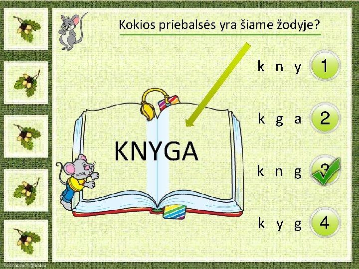 Kokios priebalsės yra šiame žodyje? k n y k g a KNYGA k n