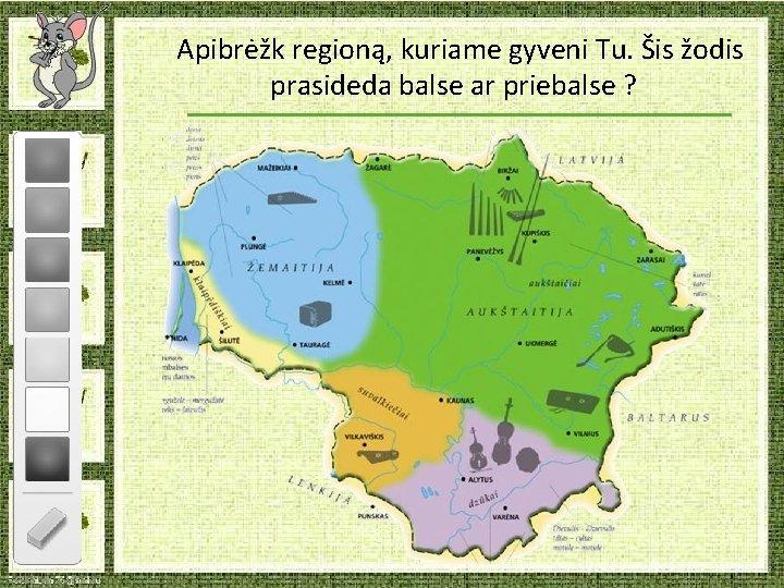 Apibrėžk regioną, kuriame gyveni Tu. Šis žodis prasideda balse ar priebalse ?