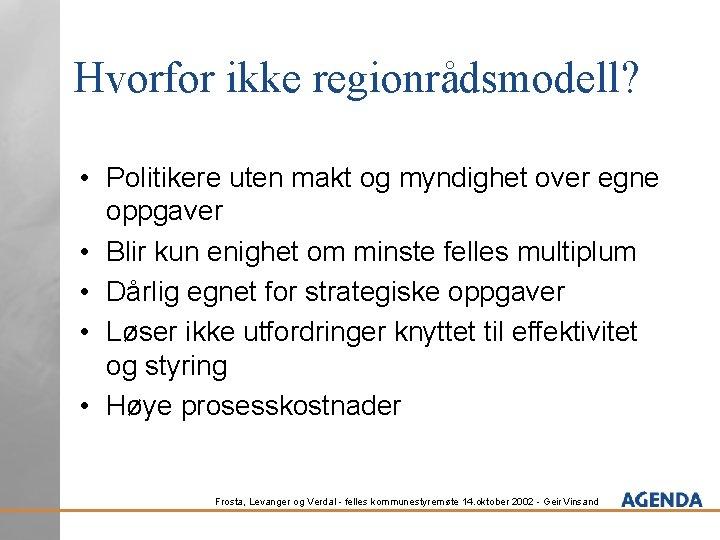Hvorfor ikke regionrådsmodell? • Politikere uten makt og myndighet over egne oppgaver • Blir