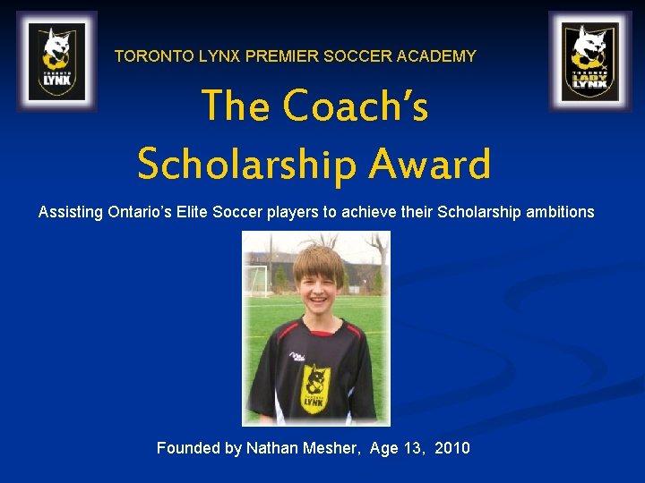 TORONTO LYNX PREMIER SOCCER ACADEMY The Coach's Scholarship Award Assisting Ontario's Elite Soccer players