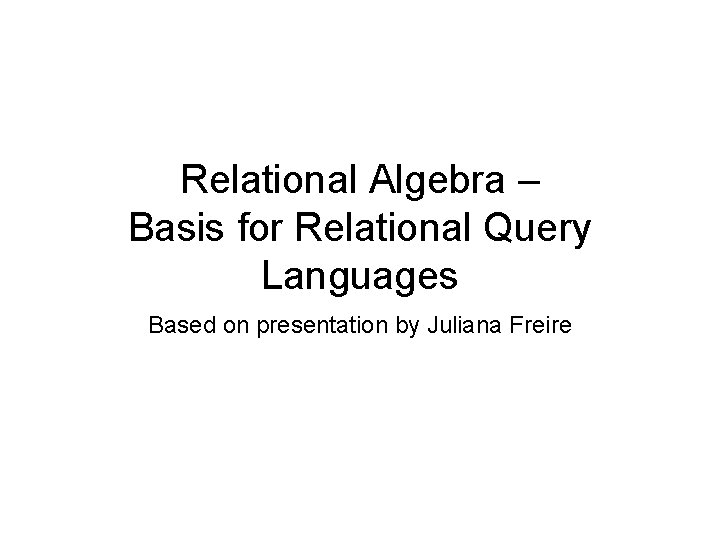 Relational Algebra – Basis for Relational Query Languages Based on presentation by Juliana Freire