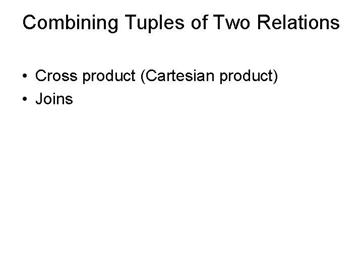 Combining Tuples of Two Relations • Cross product (Cartesian product) • Joins