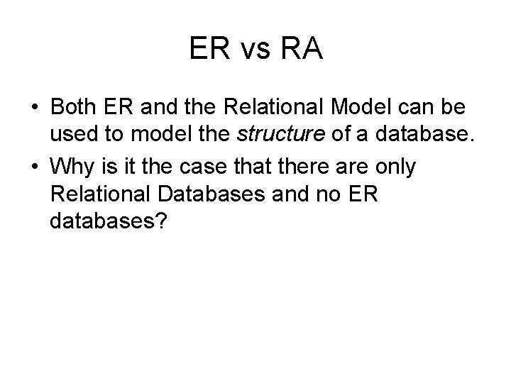 ER vs RA • Both ER and the Relational Model can be used to