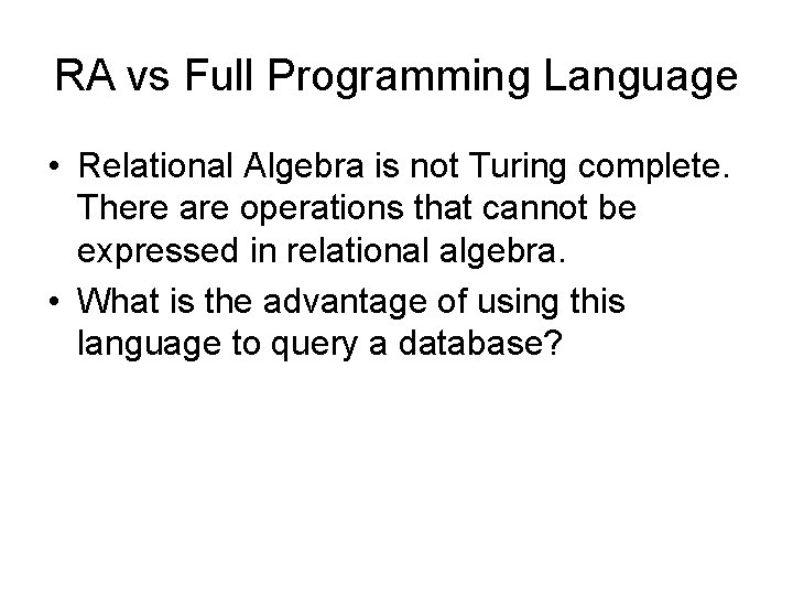 RA vs Full Programming Language • Relational Algebra is not Turing complete. There are
