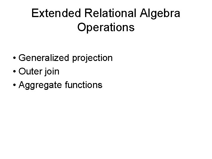 Extended Relational Algebra Operations • Generalized projection • Outer join • Aggregate functions