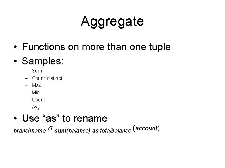 Aggregate • Functions on more than one tuple • Samples: – – – Sum