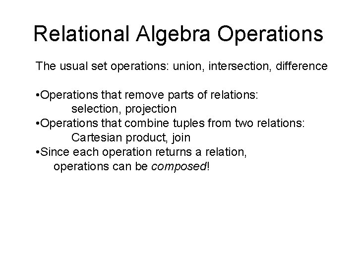Relational Algebra Operations The usual set operations: union, intersection, difference • Operations that remove