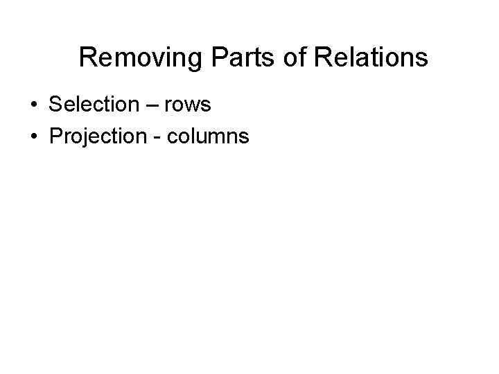 Removing Parts of Relations • Selection – rows • Projection - columns
