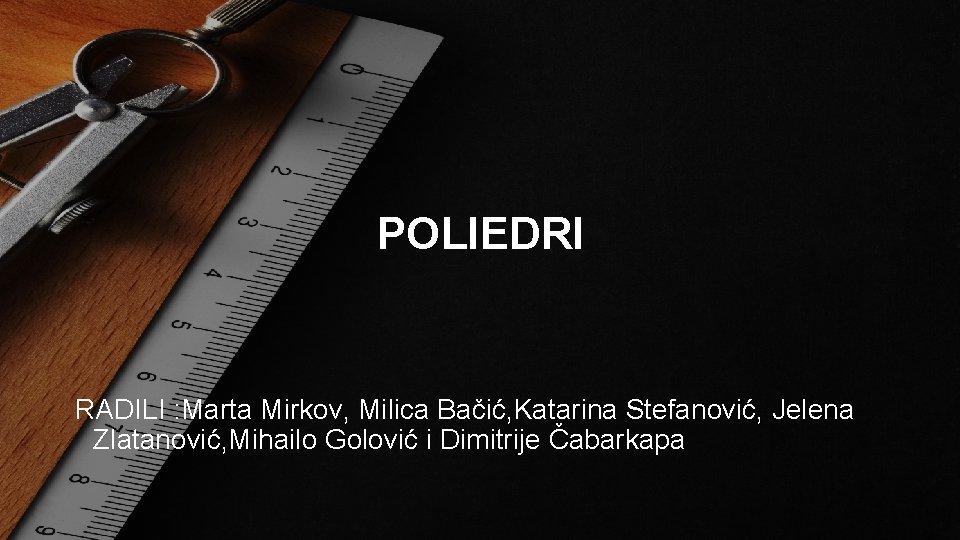 POLIEDRI RADILI : Marta Mirkov, Milica Bačić, Katarina Stefanović, Jelena Zlatanović, Mihailo Golović i
