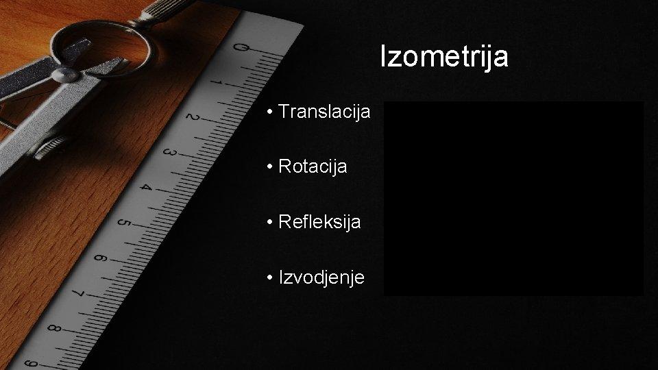 Izometrija • Translacija • Rotacija • Refleksija • Izvodjenje