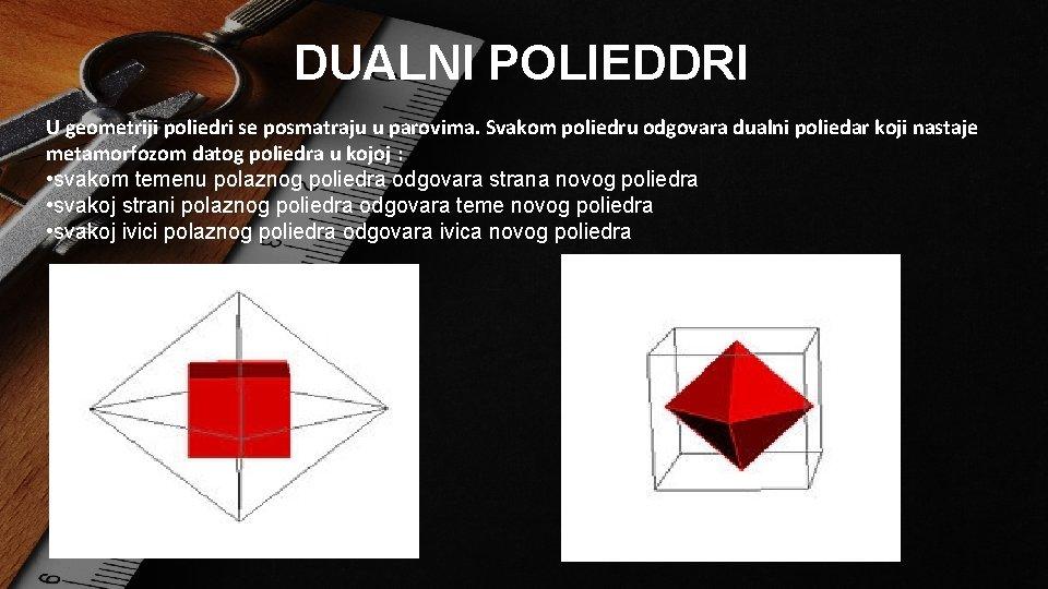 DUALNI POLIEDDRI U geometriji poliedri se posmatraju u parovima. Svakom poliedru odgovara dualni poliedar