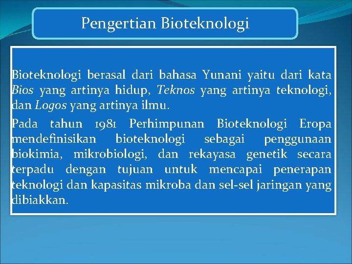 Pengertian Bioteknologi berasal dari bahasa Yunani yaitu dari kata Bios yang artinya hidup, Teknos