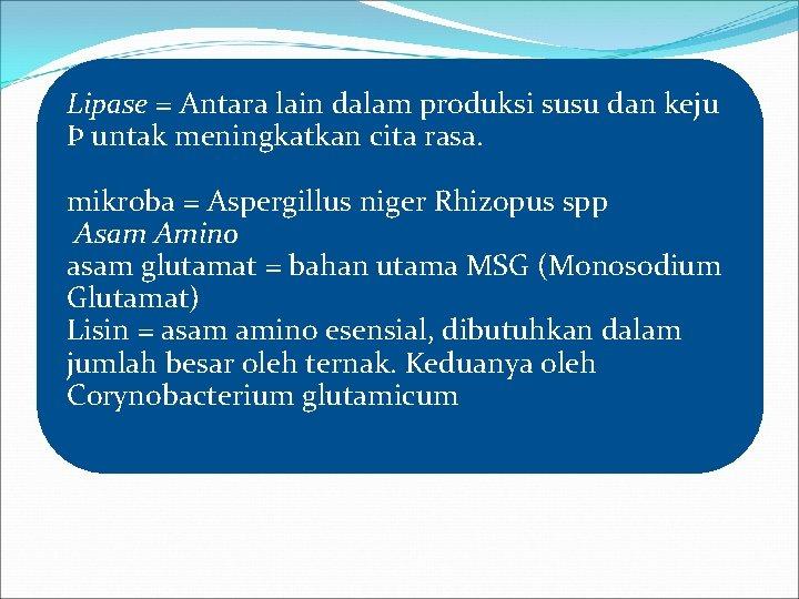 Lipase = Antara lain dalam produksi susu dan keju Þ untak meningkatkan cita rasa.