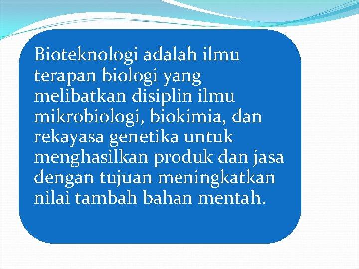 Bioteknologi adalah ilmu terapan biologi yang melibatkan disiplin ilmu mikrobiologi, biokimia, dan rekayasa genetika