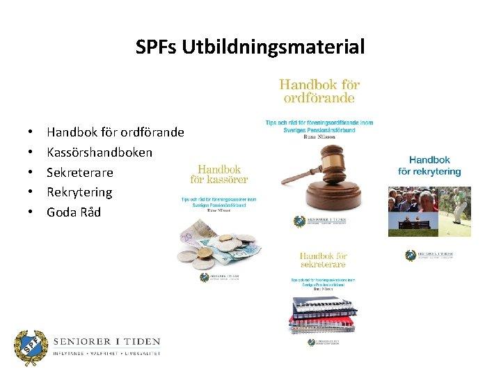 SPFs Utbildningsmaterial • • • Handbok för ordförande Kassörshandboken Sekreterare Rekrytering Goda Råd