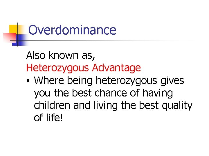Overdominance Also known as, Heterozygous Advantage • Where being heterozygous gives you the best