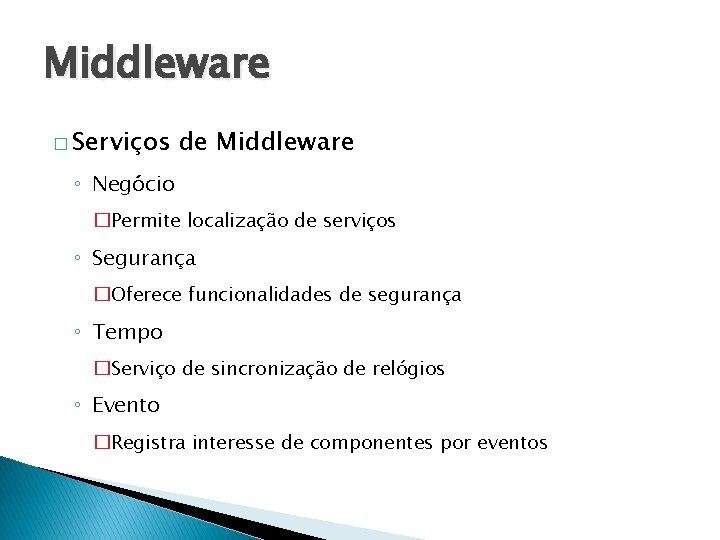 Middleware � Serviços de Middleware ◦ Negócio �Permite localização de serviços ◦ Segurança �Oferece