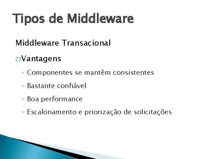 Tipos de Middleware Transacional � Vantagens ◦ Componentes se mantêm consistentes ◦ Bastante confiável