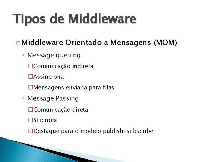 Tipos de Middleware � Middleware Orientado a Mensagens (MOM) ◦ Message queuing �Comunicação indireta