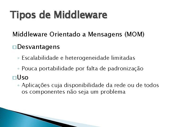 Tipos de Middleware Orientado a Mensagens (MOM) � Desvantagens ◦ Escalabilidade e heterogeneidade limitadas