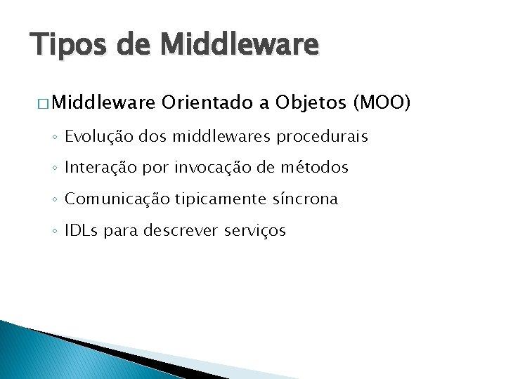 Tipos de Middleware � Middleware Orientado a Objetos (MOO) ◦ Evolução dos middlewares procedurais