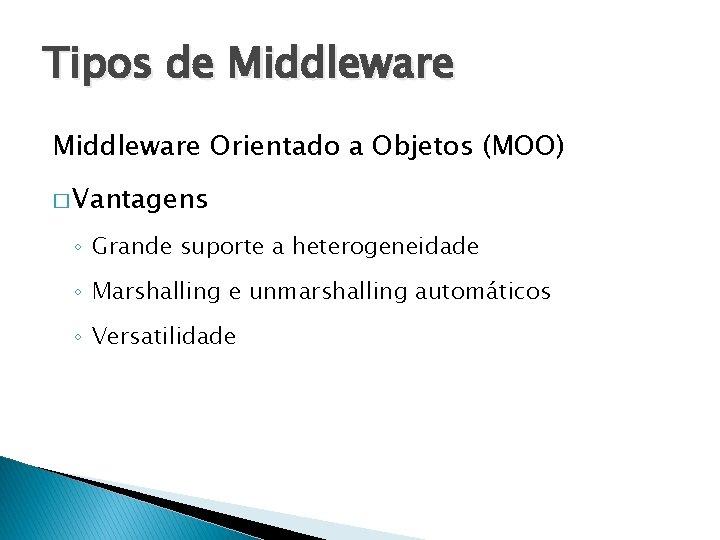 Tipos de Middleware Orientado a Objetos (MOO) � Vantagens ◦ Grande suporte a heterogeneidade