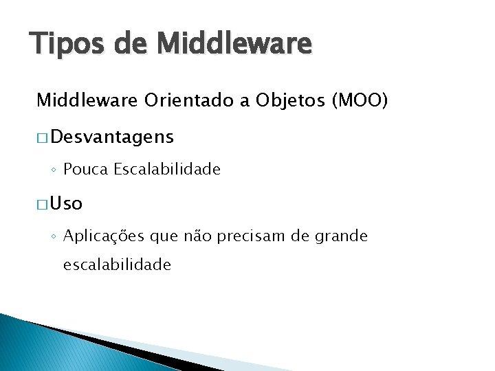 Tipos de Middleware Orientado a Objetos (MOO) � Desvantagens ◦ Pouca Escalabilidade � Uso