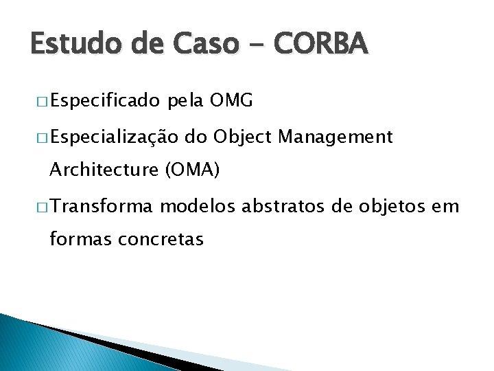 Estudo de Caso - CORBA � Especificado pela OMG � Especialização do Object Management