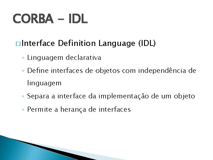 CORBA - IDL � Interface Definition Language (IDL) ◦ Linguagem declarativa ◦ Define interfaces