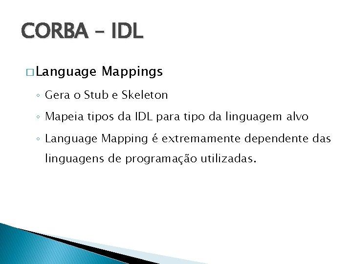 CORBA – IDL � Language Mappings ◦ Gera o Stub e Skeleton ◦ Mapeia