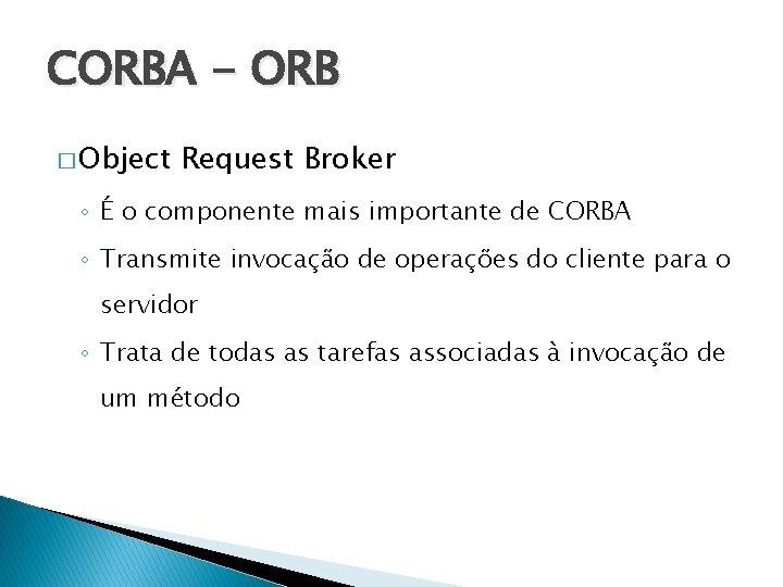 CORBA - ORB � Object Request Broker ◦ É o componente mais importante de