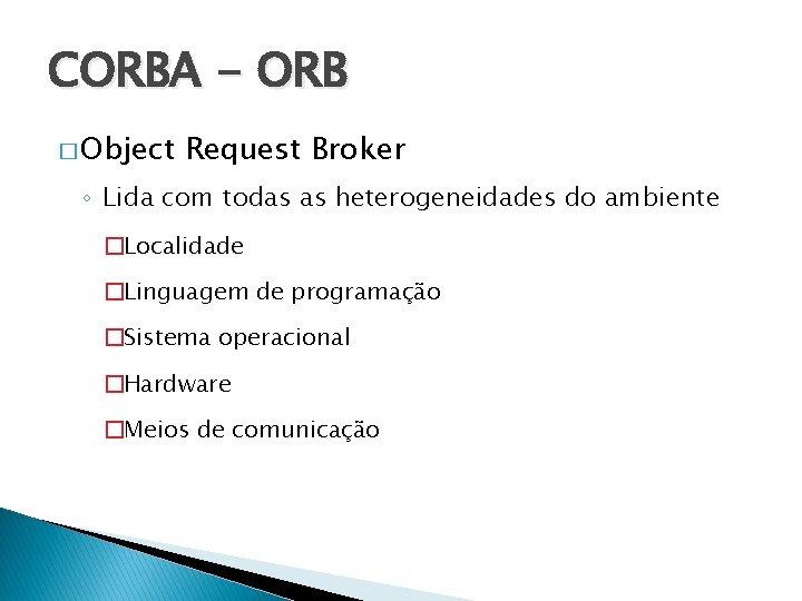 CORBA - ORB � Object Request Broker ◦ Lida com todas as heterogeneidades do