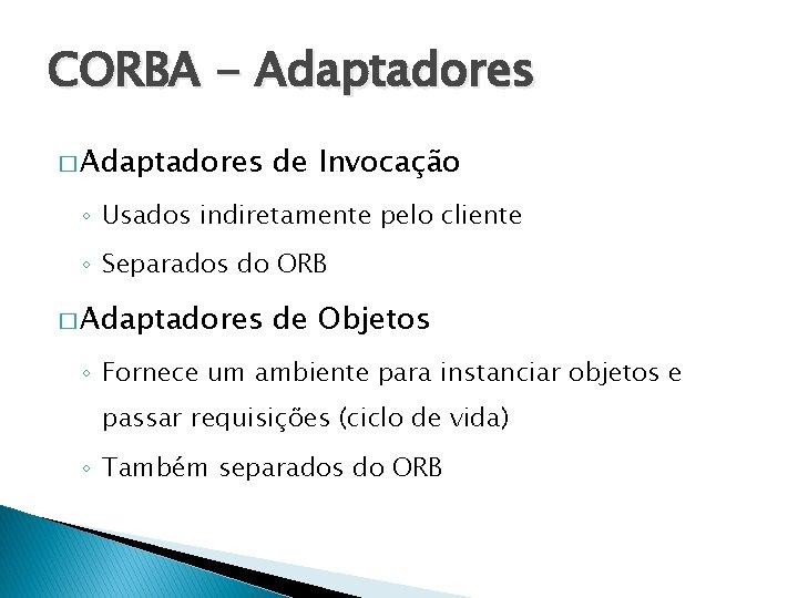 CORBA - Adaptadores � Adaptadores de Invocação ◦ Usados indiretamente pelo cliente ◦ Separados