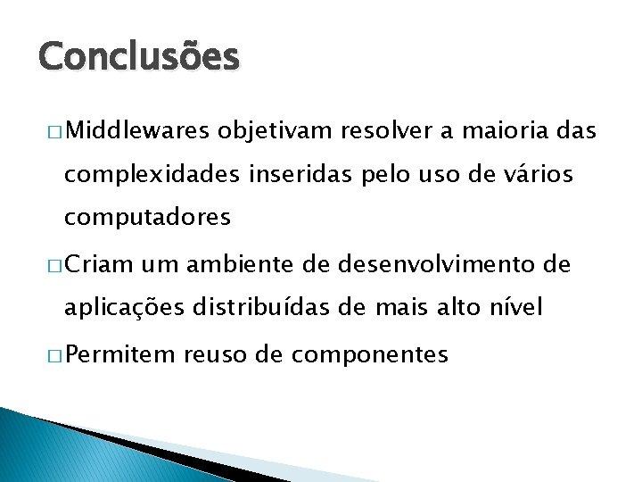 Conclusões � Middlewares objetivam resolver a maioria das complexidades inseridas pelo uso de vários
